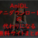 AniDL(アニダウンロード)の代わりの無料サイトまとめ!2020年現在視聴できる違法アニメサイトを徹底調査!