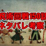 呪術廻戦ネタバレ150話最新話確定速報!考察感想も!葦を啣む-参-